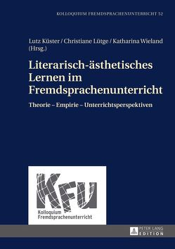 Literarisch-ästhetisches Lernen im Fremdsprachenunterricht von Küster,  Lutz, Lütge,  Christiane, Wieland,  Katharina