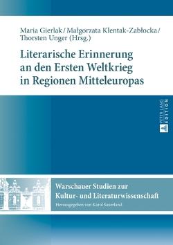 Literarische Erinnerung an den Ersten Weltkrieg in Regionen Mitteleuropas von Gierlak,  Maria, Klentak-Zablocka,  Malgorzata, Unger,  Thorsten