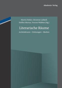 Literarische Räume von Huber,  Martin, Lubkoll,  Christine, Martus,  Steffen, Wübben,  Yvonne
