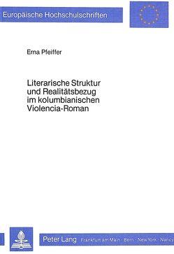 Literarische Struktur und Realitätsbezug im kolumbianischen Violencia-Roman von Pfeiffer,  Erna