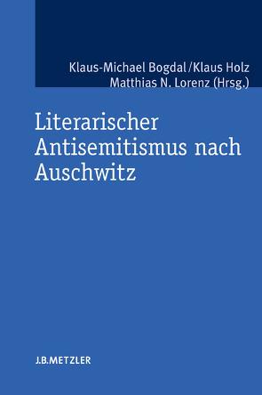 Literarischer Antisemitismus nach Auschwitz von Bogdal,  Klaus-Michael, Holz,  Klaus, Lorenz,  Matthias N