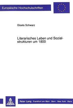 Literarisches Leben und Sozialstrukturen um 1800 von Schwarz,  Gisela