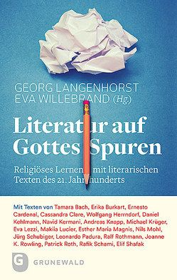 Literatur auf Gottes Spuren von Bach,  Tamara, Burkart,  Erika, Cardenal,  Ernesto, Clare,  Cassandra, Herrndorf,  Wolfgang, Kehlmann,  Daniel, Kermani,  Navid, Knapp,  Andreas, Krüger,  Michael, Langenhorst,  Georg, Lezzi,  Eva, Lucier,  Makiia, Magnis,  Esther Maria, Mohl,  Nils, Padura,  Leonardo, Roth,  Patrick, Rothmann,  Ralf, Rowling,  Joanne K., Schami,  Rafik, Schubiger,  Jürg, Shafak,  Elif, Willebrand,  Eva