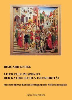 Literatur im Spiegel der Katholischen Inferiorität mit besonderer Berücksichtigung des Volksschauspiels von Gehle,  Irmgard