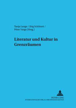 Literatur und Kultur in Grenzräumen von Lange,  Tanja, Schönert,  Jörg, Varga,  Péter