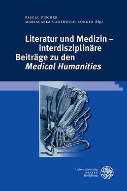 Literatur und Medizin – interdisziplinäre Beiträge zu den 'Medical Humanities' von Berberat,  Pascal, Fischer,  Pascal, Gadebusch Bondio,  Mariacarla