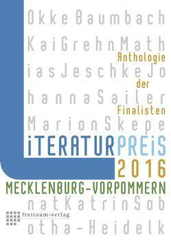 Literaturpreis Mecklenburg-Vorpommern 2016 von Baumbach,  Okke, Grehn,  Kai, Jeschke,  Mathias, Sailer,  Johanna, Skepenat,  Marion, Sobotha-Heidelk,  Katrin