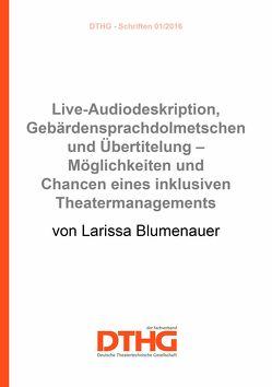 Live-Audiodeskription, Gebärdensprachdolmetschen und Übertitelung – Möglichkeiten und Chancen eines inklusiven Theatermanagements (pdf) von Blumenauer,  Larissa