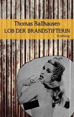 Lob der Brandstifterin von Ballhausen,  Thomas, Hauser,  Jack