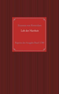 Lob der Narrheit. Reprint der seltenen Ausgabe Basel 1780 mit den Holzschnitten nach Hans Holbein d. J. von Becker,  Wilhelm Gottlieb, Rotterdam,  Erasmus von