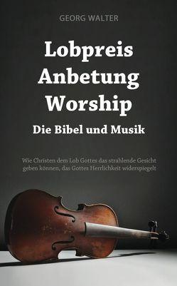 Lobpreis – Anbetung – Worship von Walter,  Georg