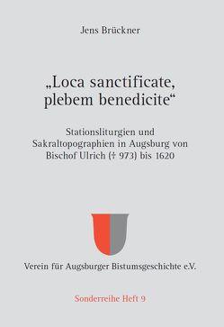 """""""Loca sanctificate, plebem benedicite"""" – Stationsliturgien und Sakraltopographien in Augsburg von Bischof Ulrich († 973) bis 1620 von Brückner,  Jens"""