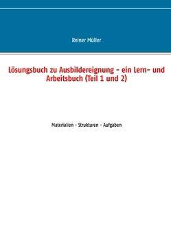 Lösungsbuch zu Ausbildereignung – ein Lern- und Arbeitsbuch (Teil 1 und 2) von Müller,  Reiner