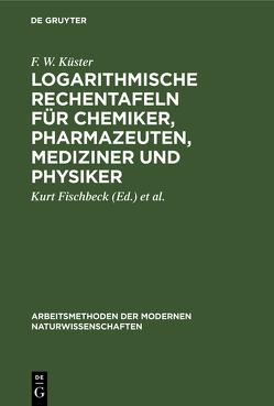 Logarithmische Rechentafeln für Chemiker, Pharmazeuten, Mediziner und Physiker von Fischbeck,  Kurt, Kuester,  Friedrich Wilhelm, Thiel,  Alfred