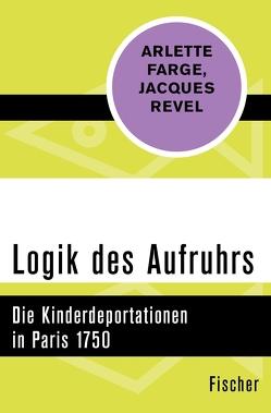 Logik des Aufruhrs von Farge,  Arlette, Kaiser,  Wolfgang, Revel,  Jacques