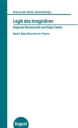Logik des Imaginären – Diagonale Wissenschaft nach Roger Caillois von Kolb,  Sarah, von der Heiden,  Anne