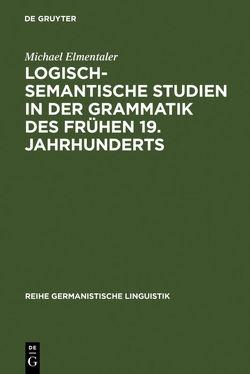Logisch-semantische Studien in der Grammatik des frühen 19. Jahrhunderts von Elmentaler,  Michael