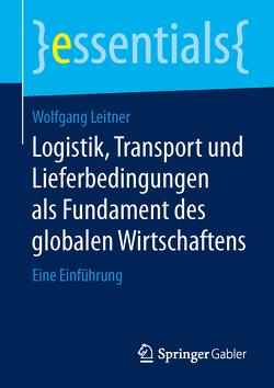 Logistik, Transport und Lieferbedingungen als Fundament des globalen Wirtschaftens von Leitner,  Wolfgang