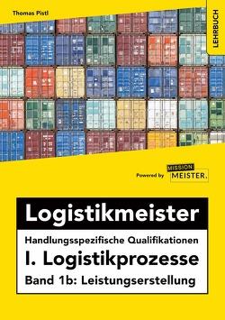 Logistikmeister Handlungsspezifische Qualifikationen I. Logistikprozesse – Band 1b: Leistungserstellung von Thomas,  Pistl