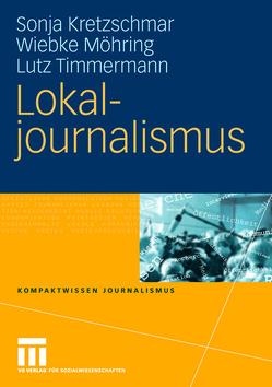 Lokaljournalismus von Kretzschmar,  Sonja, Möhring,  Wiebke, Timmermann,  Lutz