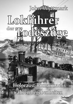Lokführer der Todeszüge – Holocaust-Roman nach wahren Begebenheiten von Wyttmark,  John