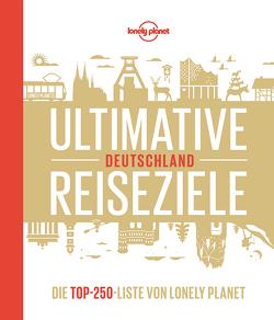 Lonely Planet Ultimative Reiseziele Deutschland von Bey,  Jens, Gabriele Tröger,  Michael Bussmann &, Melville,  Corinna, Schumacher,  Ingrid, Trommer,  Johanna