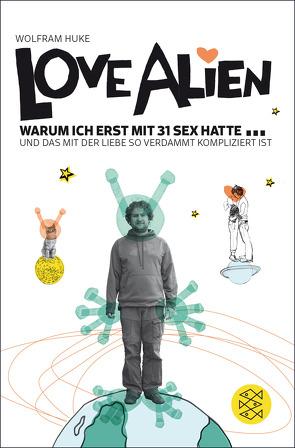 Love Alien. Warum ich erst mit 31 Sex hatte… und das mit der Liebe so verdammt kompliziert ist von Huke,  Wolfram