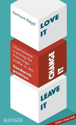 Love it, change it or leave it – Überlebenstraining für Führungskräfte in der Sandwich-Position von Nagel,  Gerhard