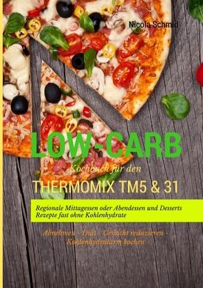 Low-Carb Kochbuch für den Thermomix TM5 & 31 Regionale Mittagessen oder Abendessen und Desserts Rezepte fast ohne Kohlenhydrate  Abnehmen – Diät – Gewicht reduzieren – Kohlenhydratarm kochen von Schmid,  Nicola