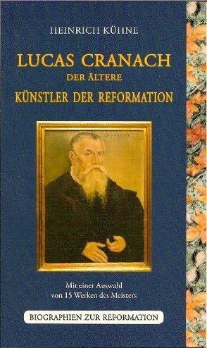 Lucas Cranach der Ältere – Künstler der Reformation von Kühne,  Heinrich, Strehle,  Jutta