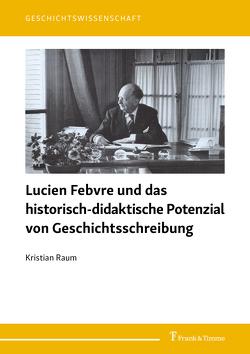 Lucien Febvre und das historisch-didaktische Potenzial von Geschichtsschreibung von Raum,  Kristian