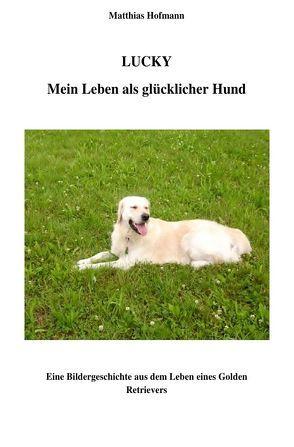Lucky – Mein Leben als glücklicher Hund von Hofmann,  Matthias