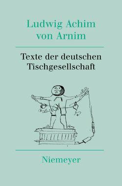 Ludwig Achim von Arnim: Werke und Briefwechsel / Texte der deutschen Tischgesellschaft von Nienhaus,  Stefan