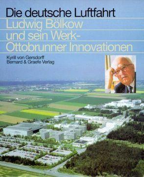 Ludwig Bölkow und sein Werk – Ottobrunner Innovationen von Gersdorff,  Kyrill von