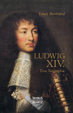 Ludwig der Vierzehnte. Eine Biographie von Bertrand,  Louis