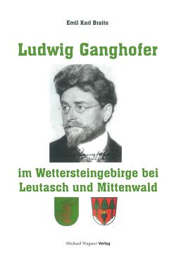 Ludwig Ganghofer im Wettersteingebirge bei Leutasch und Mittenwald von Prof.Dr. Emil Karl Braito