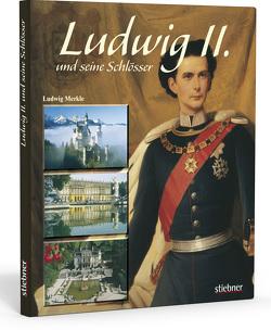 Ludwig II. und seine Schlösser von Merkle,  Ludwig