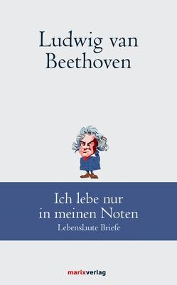 Ludwig van Beethoven: Ich lebe nur in meinen Noten von Beethoven,  Ludwig van, Schmidt,  Andreas Udo