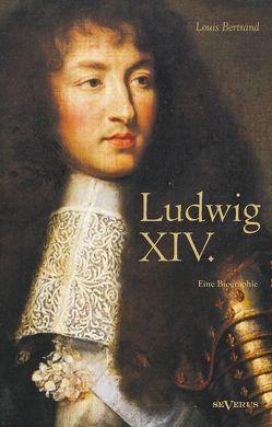 Ludwig XIV. / Louis XIV. / Ludwig der Vierzehnte – Der Sonnenkönig. Eine Biographie von Aretz,  Gertrude, Bertrand,  Louis