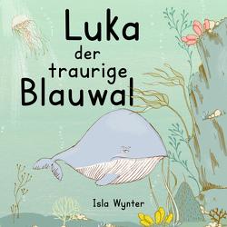 Luka – Der traurige Blauwal von Kurz,  Annette, Wynter,  Isla