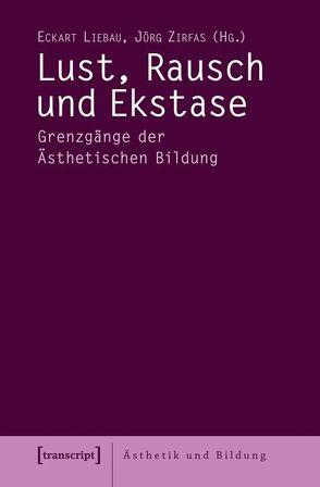 Lust, Rausch und Ekstase von Liebau,  Eckart, Zirfas,  Jörg