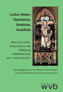 Luther-Bilder: Rückblicke, Einblicke, Ausblicke von Helmer,  Karl, Herchert,  Gaby, Löwenstein,  Sascha, Schubert,  Martin, van Gemert,  Guillaume, Zimmer,  Jörg