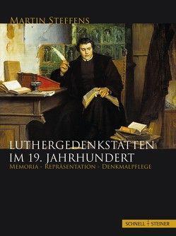 Luthergedenkstätten im 19. Jahrhundert von Steffens,  Martin, Stiftung Wartburg,  Stiftung Wartburg