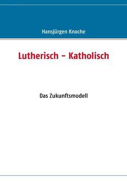 Lutherisch – Katholisch von Knoche,  Hansjürgen