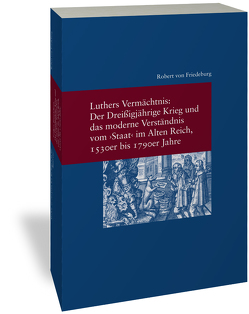 """Luthers Vermächtnis: Der Dreißigjährige Krieg und das moderne Verständnis vom """"Staat"""" im Alten Reich, 1530er bis 1790er Jahre von von Friedeburg,  Robert"""