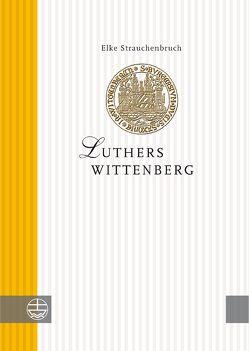 Luthers Wittenberg von Strauchenbruch,  Elke