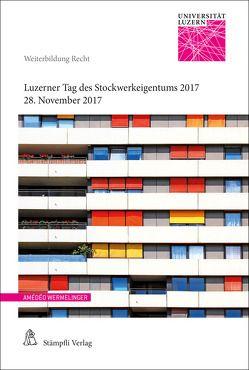 Luzerner Tag des Stockwerkeigentums 2017 von Pfäffli,  Roland, Possa,  Philipp, Schmid Meyer,  Diel Tatjana, Schwarz,  Jörg, Stadlin,  Markus W., Wermelinger,  Amédéo