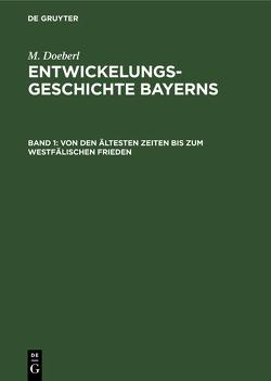 M. Doeberl: Entwickelungsgeschichte Bayerns / Von den ältesten Zeiten bis zum Westfälischen Frieden von Doeberl,  M., Spindler,  Max