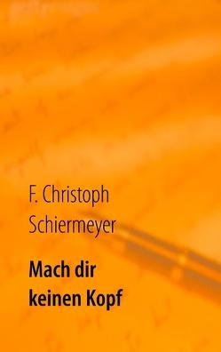 Mach dir keinen Kopf von Schiermeyer,  F. Christoph