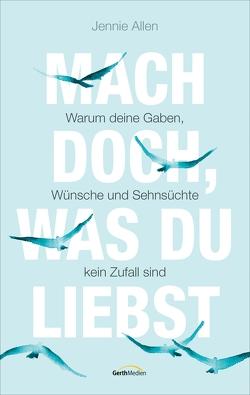 Mach doch, was du liebst (eBook) von Allen,  Jennie, Henrich,  Christiane